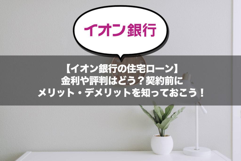 【イオン銀行の住宅ローン】金利や評判はどう?契約前にメリット・デメリットを知っておこう!